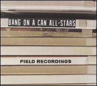 Field Recordings - Bang on a Can All-Stars; Wooly Barbee (vocals)