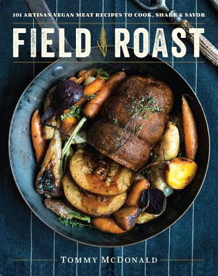 Field Roast: 101 Artisan Vegan Meat Recipes to Cook, Share, and Savor - McDonald, Tommy