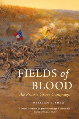 Fields of Blood: The Prairie Grove Campaign - Shea, William L, PH.D.