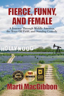 Fierce, Funny, and Female: A Journey Through Middle America, the Texas Oil Field, and Standup Comedy - Macgibbon, Marti