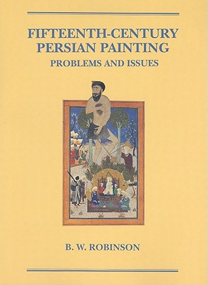 Fifteenth-Century Persian Painting: Problems and Issues - Robinson, B W