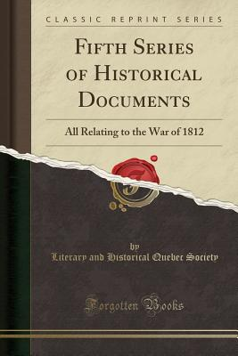 Fifth Series of Historical Documents: All Relating to the War of 1812 (Classic Reprint) - Society, Literary and Historical Quebec