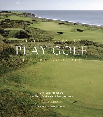 Fifty Places to Play Golf Before You Die: Golf Experts Share the World's Greatest Destinations - Santella, Chris, and O'Meara, Mark (Foreword by)