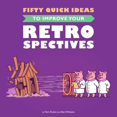 Fifty Quick Ideas to Improve Your Retrospectives - Roden, Tom, and Williams, Ben