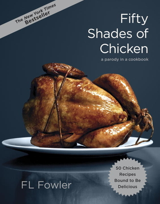 Fifty Shades of Chicken: A Parody in a Cookbook - Fowler, F L