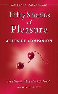 Fifty Shades of Pleasure: A Bedside Companion: Sex Secrets That Hurt So Good - Bennett, Marissa