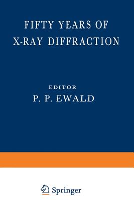 Fifty Years of X-Ray Diffraction: Dedicated to the International Union of Crystallography on the Occasion of the Commemoration Meeting in Munich July 1962 - Ewald, P P