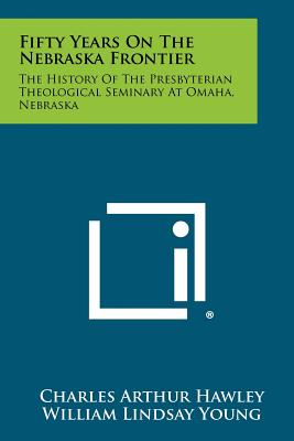 Fifty Years on the Nebraska Frontier: The History of the Presbyterian Theological Seminary at Omaha, Nebraska - Hawley, Charles Arthur, and Young, William Lindsay (Foreword by)