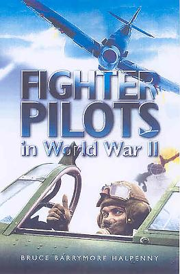 Fighter Pilots in World War II: True Stories of Frontline Air Combat - Halpenny, Bruce, and Barrymore Halpenny, Bruce