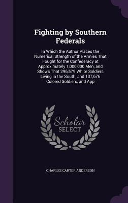 Fighting by Southern Federals: In Which the Author Places the Numerical Strength of the Armies That Fought for the Confederacy at Approximately 1,000,000 Men, and Shows That 296,579 White Soldiers Living in the South, and 137,676 Colored Soldiers, and App - Anderson, Charles Carter