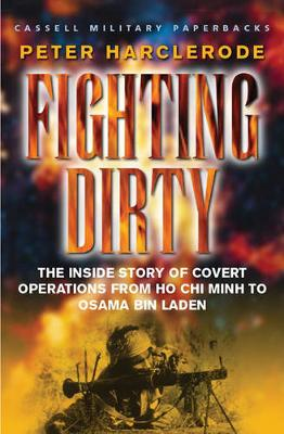 Fighting Dirty: The Inside Story of Covert Operations from Ho Chi Minh to Osama Bin Laden - Harclerode, Peter