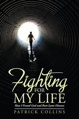Fighting for My Life: How I Found God and Beat Lyme Disease - Collins, Patrick