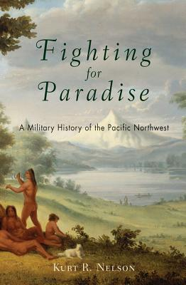 Fighting for Paradise: A Military History of the Pacific Northwest - Nelson, Kurt R