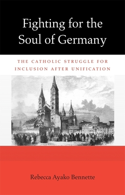 Fighting for the Soul of Germany: The Catholic Struggle for Inclusion after Unification - Bennette, Rebecca Ayako