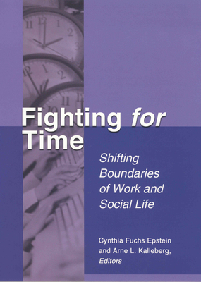 Fighting for Time: Shifting Boundaries of Work and Social Life - Epstein, Cynthia Fuchs, Professor (Editor), and Kalleberg, Arne L, Professor (Editor)