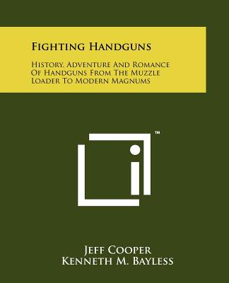 Fighting Handguns: History, Adventure and Romance of Handguns from the Muzzle Loader to Modern Magnums - Cooper, Jeff, and Bayless, Kenneth M (Editor)