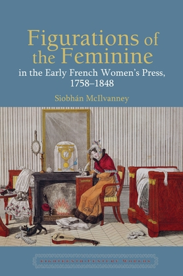 Figurations of the Feminine in the Early French Women's Press, 1758-1848 - McIlvanney, Siobhan
