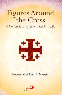 Figures Around the Cross: A Lenten Journey from Death to Life - Maestri, William F