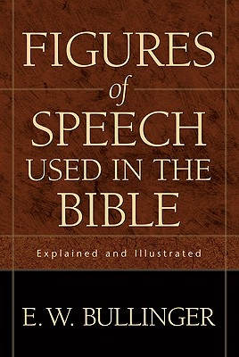 Figures of Speech Used in the Bible: Explained and Illustrated - Bullinger, E W