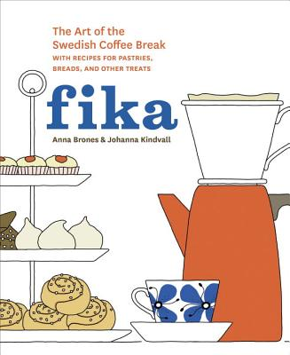 Fika: The Art of the Swedish Coffee Break, with Recipes for Pastries, Breads, and Other Treats [a Baking Book] - Brones, Anna, and Kindvall, Johanna