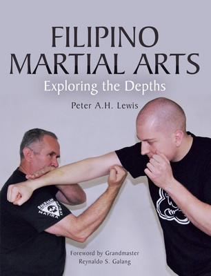 Filipino Martial Arts: Exploring the Depths - Lewis, Peter,H.