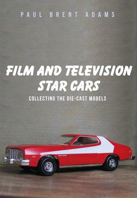 Film and Television Star Cars: Collecting the Die-Cast Models - Adams, Paul Brent