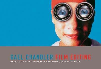 Film Editing: Great Cuts Every Filmmaker and Movie Lover Must Know - Chandler, Gael