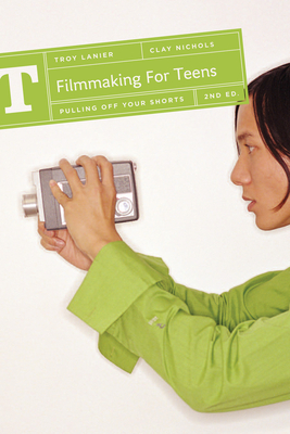 Filmmaking for Teens: Pulling Off Your Shorts - Lanier, Troy, and Nichols, Clay