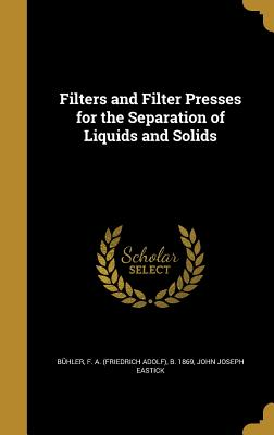 Filters and Filter Presses for the Separation of Liquids and Solids - Buhler, F a (Friedrich Adolf) B 186 (Creator), and Eastick, John Joseph