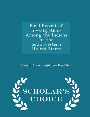 Final Report of Investigations Among the Indians of the Southwestern United States - Scholar's Choice Edition - Francis Alphonse Bandelier, Adolph