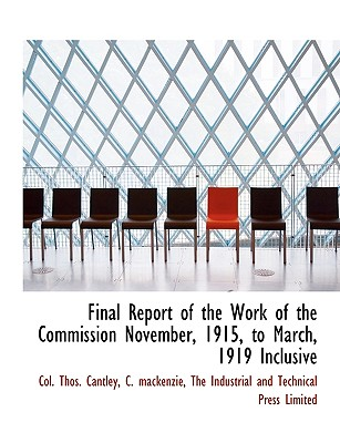 Final Report of the Work of the Commission November, 1915, to March, 1919 Inclusive - Cantley, Col Thos, and MacKenzie, C, and The Industrial and Technical Press Limit, Industrial And Technical Press Limit...