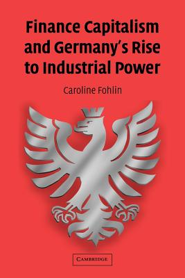 Finance Capitalism and Germany's Rise to Industrial Power - Fohlin, Caroline