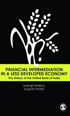 Financial Intermediation in a Less Developed Economy: The History of the United Bank of India - Mallick, Indrajit, and Marjit, Sugata