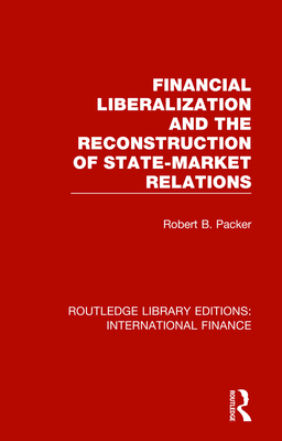 Financial Liberalization and the Reconstruction of State-Market Relations - Packer, Robert B.