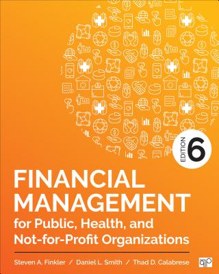 Financial Management for Public, Health, and Not-For-Profit Organizations - Finkler, Steven A, and Smith, Daniel L, and Calabrese, Thad D