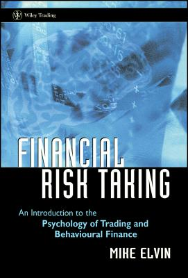 Financial Risk Taking: An Introduction to the Psychology of Trading and Behavioural Finance - Elvin, Mike