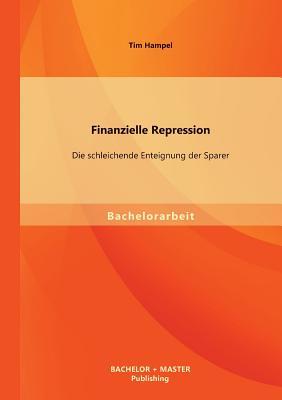 Finanzielle Repression: Die Schleichende Enteignung Der Sparer - Hampel, Tim