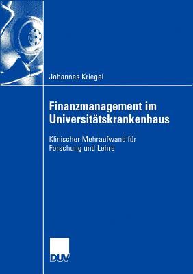 Finanzmanagement Im Universitatskrankenhaus: Klinischer Mehraufwand Fur Forschung Und Lehre - Guntert, Prof Dr Bernhard (Foreword by), and Kriegel, Johannes