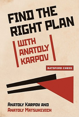 Find the Right Plan with Anatoly Karpov - Karpov, Anatoly, and Matsukevich, Anatoly, and Hurst, Sarah (Translated by)