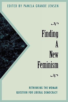 Finding a New Feminism: Rethinking the Woman Question for Liberal Democracy - Jensen, Pamela Grande, and Colmo, Ann Charney (Contributions by), and Elshtain, Jean Bethke (Contributions by)