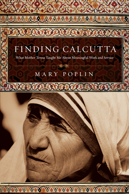 Finding Calcutta: What Mother Teresa Taught Me about Meaningful Work and Service - Poplin, Mary