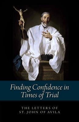 Finding Confidence in Times of Trial: Letters of St. John of Avila - Saint John of Avila, and Benedictines of Stanbrook Abbey (Translated by), and Gasquet, R R Abbot (Preface by)