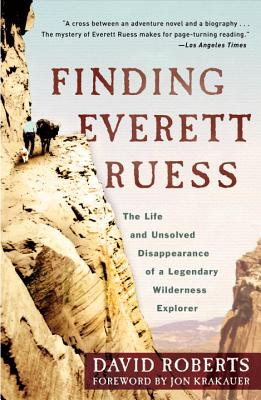 Finding Everett Ruess: The Life and Unsolved Disappearance of a Legendary Wilderness Explorer - Roberts, David, and Krakauer, Jon (Foreword by)
