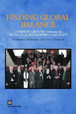 Finding Global Balance: Common Ground Between the Worlds of Development and Faith - Marshall, Katherine (Editor), and Keough, Lucy (Editor)