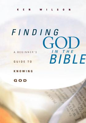 Finding God in the Bible: A Beginner's Guide to Knowing God - Wilson, Ken