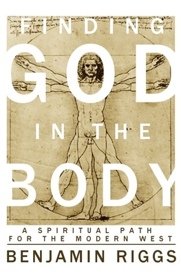 Finding God in the Body: A Spiritual Path for the Modern West - Riggs, Benjamin Austin