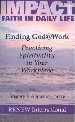 Finding God @ Work: Practicing Spirituality in Your Workplace - Pierce, Gregory F Augustine