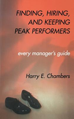 Finding, Hiring, and Keeping Peak Performers - Chambers, Harry, and International Institute for Strategic St