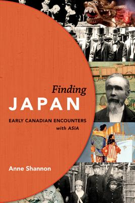 Finding Japan: Early Canadian Encounters with Asia - Shannon, Anne