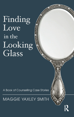 Finding Love in the Looking Glass: A Book of Counselling Case Stories - Yaxley Smith, Maggie